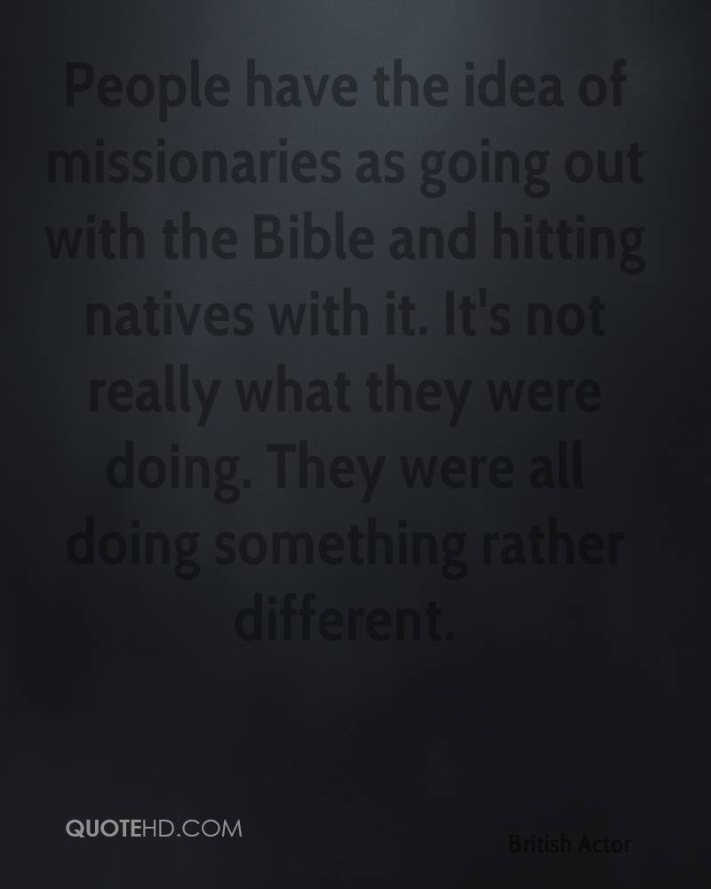 People have the idea of missionaries as going out with the Bible and hitting natives with it. It's not really what they were doing. They were all doing something rather different.