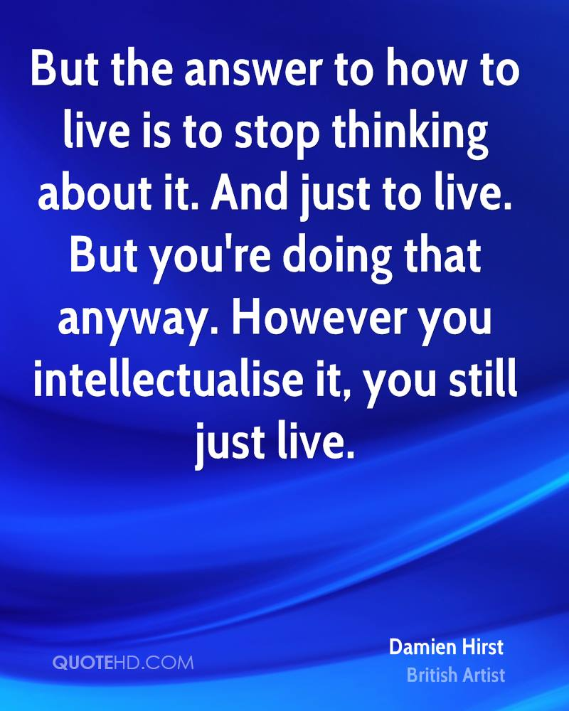 But the answer to how to live is to stop thinking about it. And just to live. But you're doing that anyway. However you intellectualise it, you still just live.