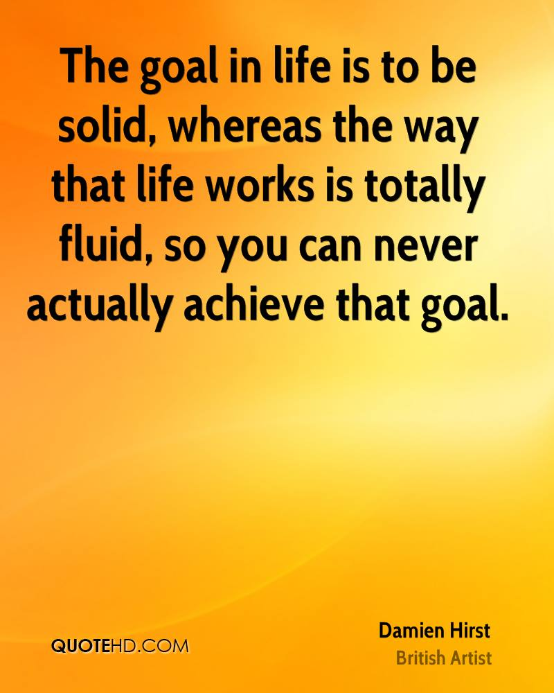 The goal in life is to be solid, whereas the way that life works is totally fluid, so you can never actually achieve that goal.