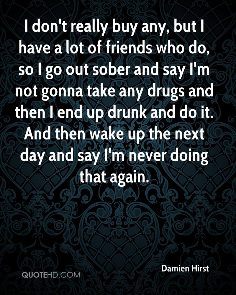 I don't really buy any, but I have a lot of friends who do, so I go out sober and say I'm not gonna take any drugs and then I end up drunk and do it. And then wake up the next day and say I'm never doing that again.