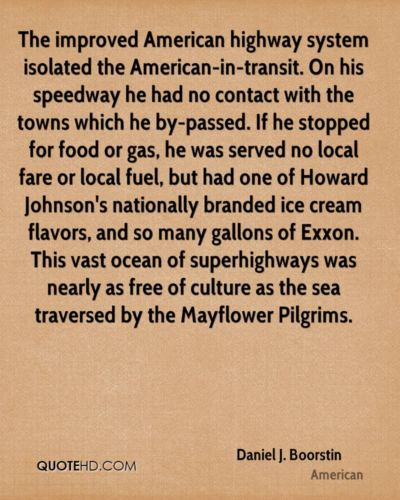 The improved American highway system isolated the American-in-transit. On his speedway he had no contact with the towns which he by-passed. If he stopped for food or gas, he was served no local fare or local fuel, but had one of Howard Johnson's nationally branded ice cream flavors, and so many gallons of Exxon. This vast ocean of superhighways was nearly as free of culture as the sea traversed by the Mayflower Pilgrims.