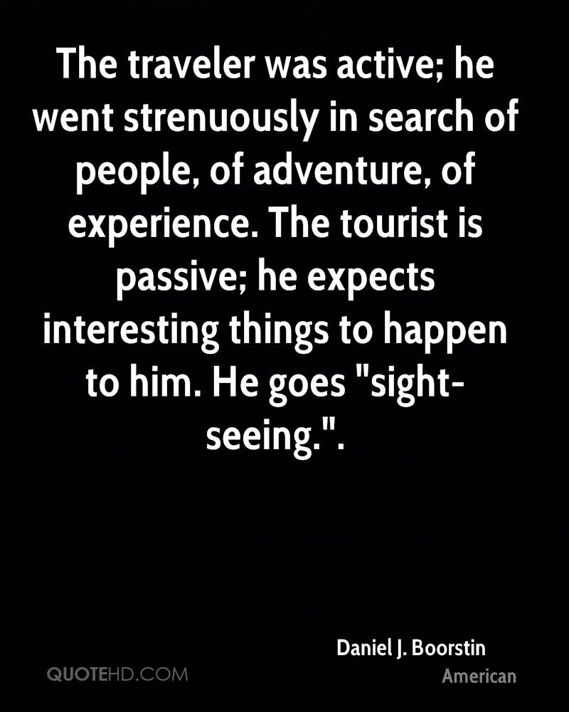 """The traveler was active; he went strenuously in search of people, of adventure, of experience. The tourist is passive; he expects interesting things to happen to him. He goes """"sight-seeing.""""."""