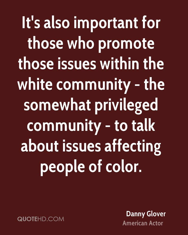 It's also important for those who promote those issues within the white community - the somewhat privileged community - to talk about issues affecting people of color.