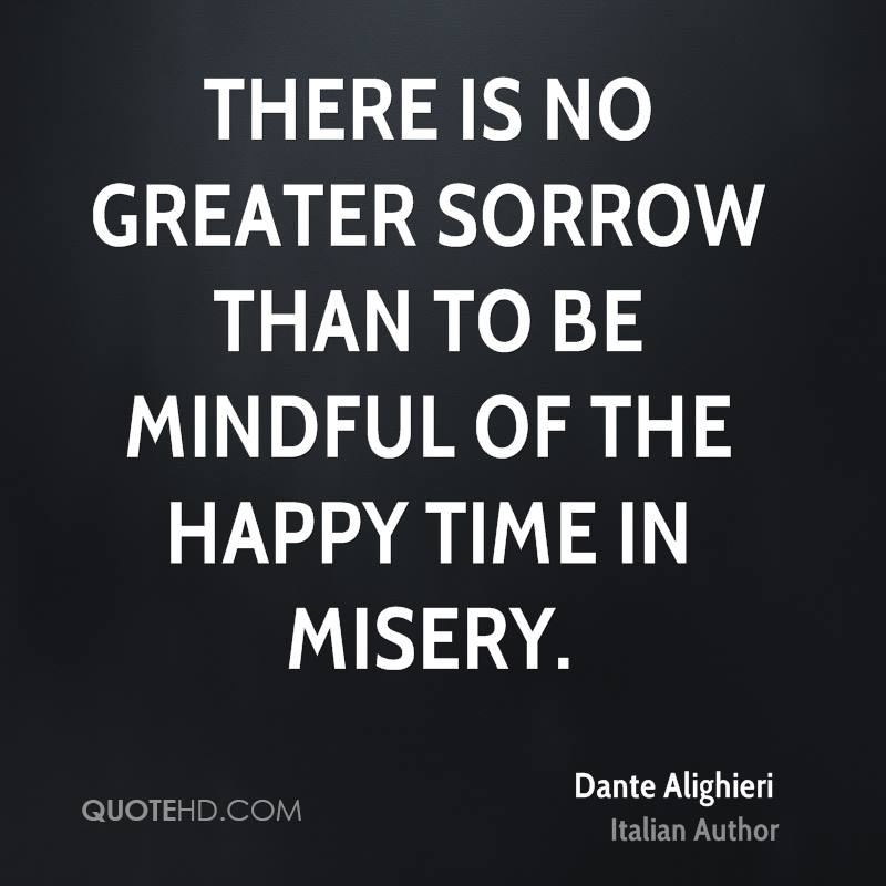 There is no greater sorrow than to be mindful of the happy time in misery.