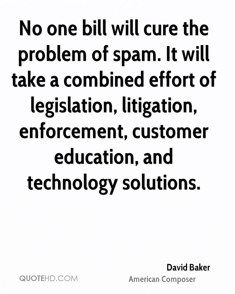 No one bill will cure the problem of spam. It will take a combined effort of legislation, litigation, enforcement, customer education, and technology solutions.