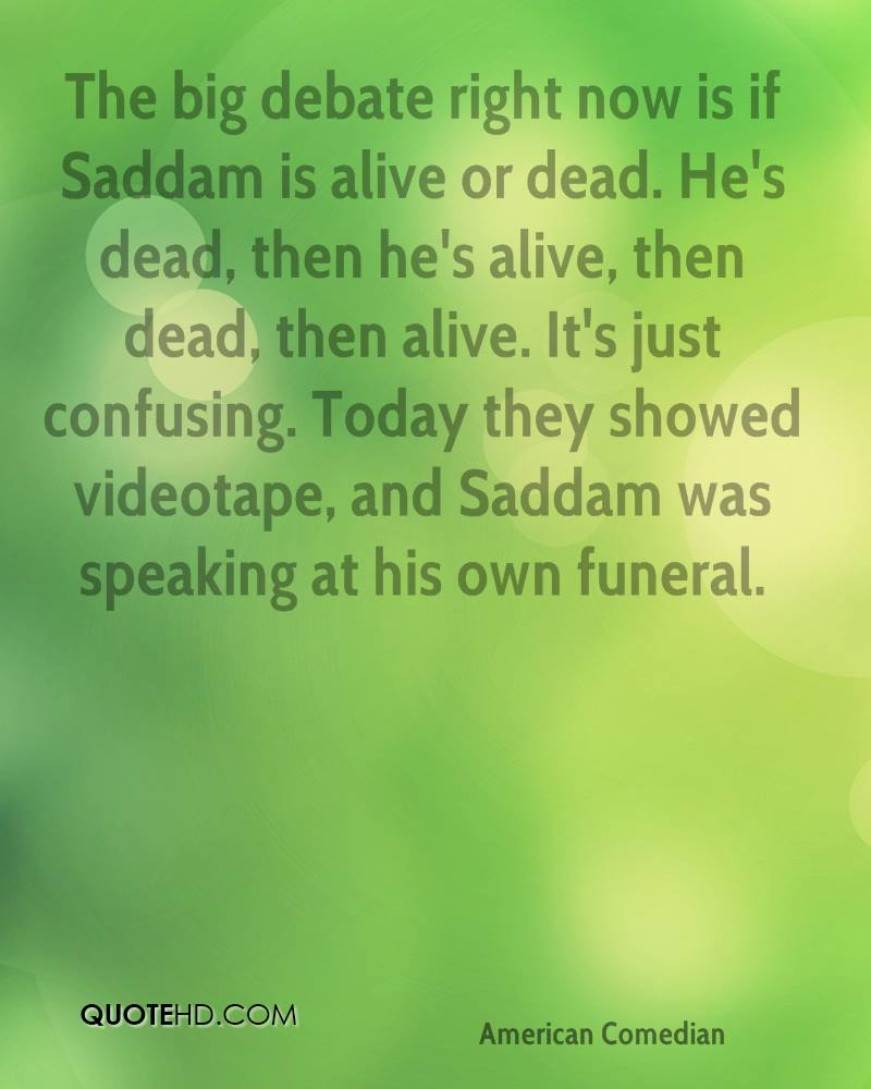 The big debate right now is if Saddam is alive or dead. He's dead, then he's alive, then dead, then alive. It's just confusing. Today they showed videotape, and Saddam was speaking at his own funeral.