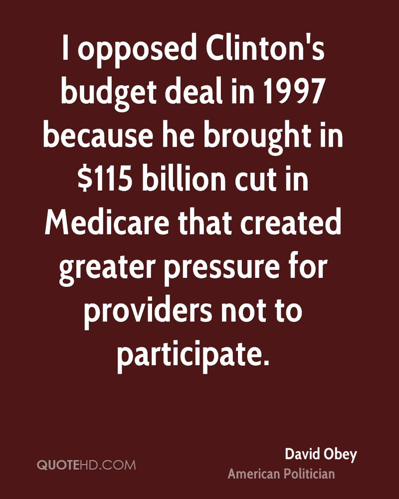 I opposed Clinton's budget deal in 1997 because he brought in $115 billion cut in Medicare that created greater pressure for providers not to participate.