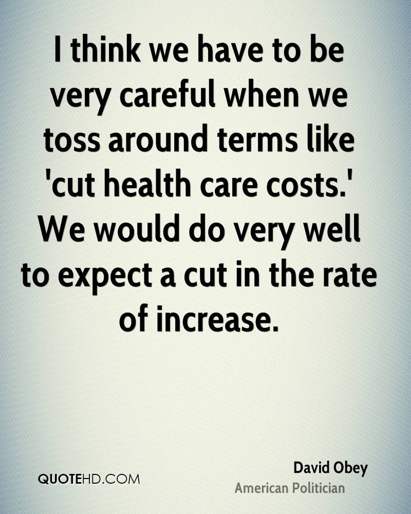 I think we have to be very careful when we toss around terms like 'cut health care costs.' We would do very well to expect a cut in the rate of increase.