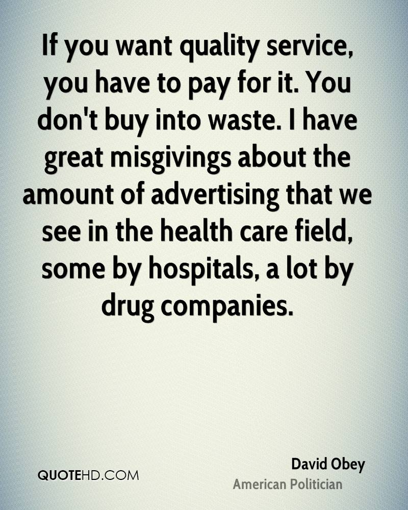 If you want quality service, you have to pay for it. You don't buy into waste. I have great misgivings about the amount of advertising that we see in the health care field, some by hospitals, a lot by drug companies.