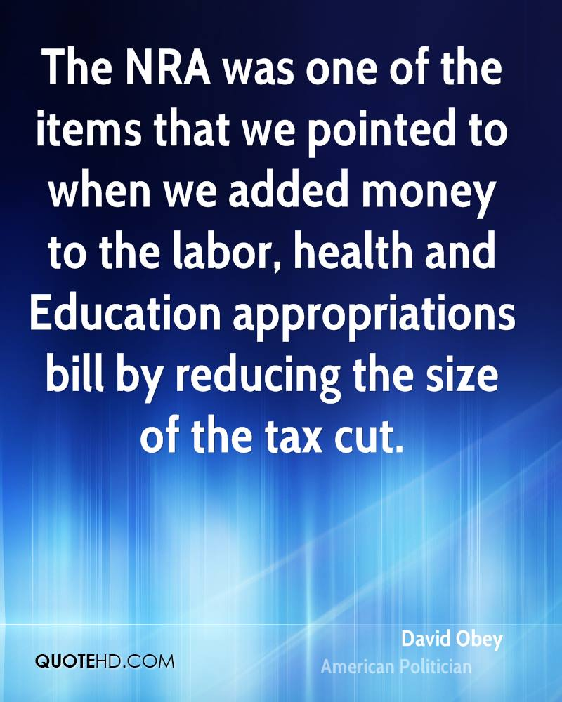 The NRA was one of the items that we pointed to when we added money to the labor, health and Education appropriations bill by reducing the size of the tax cut.