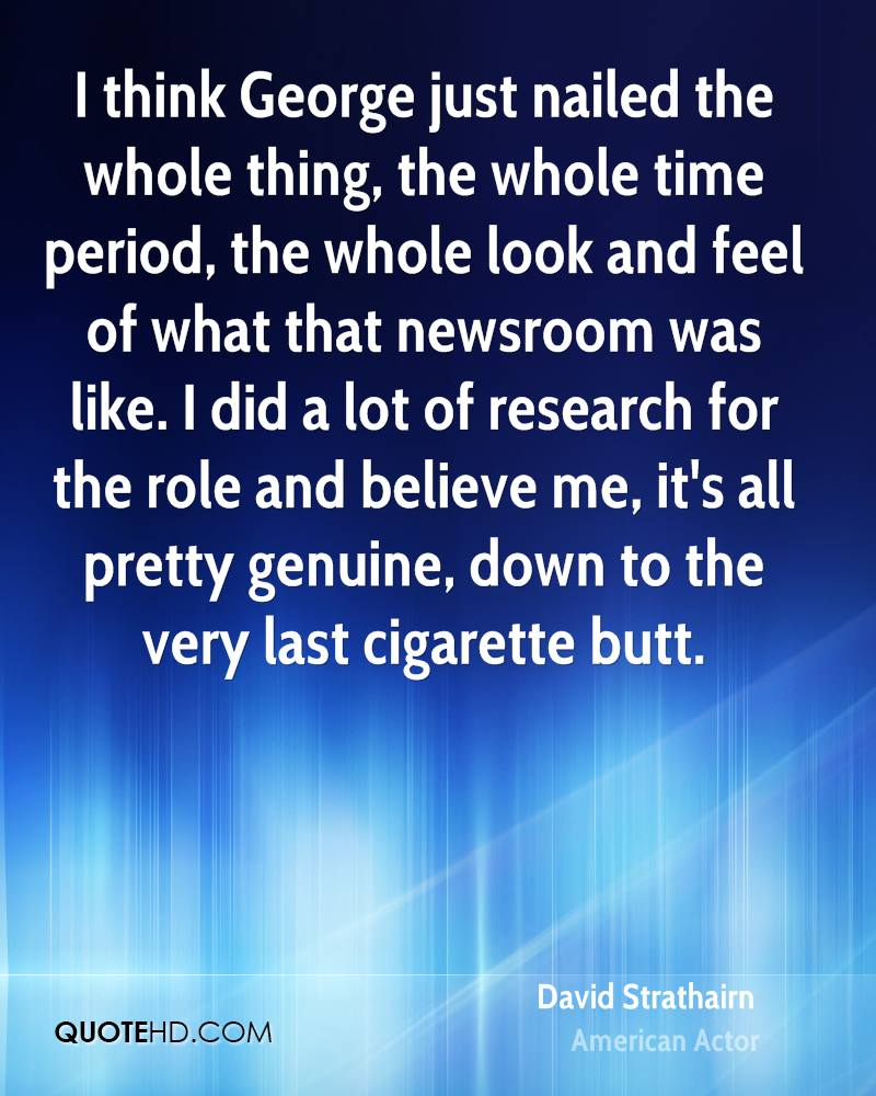 I think George just nailed the whole thing, the whole time period, the whole look and feel of what that newsroom was like. I did a lot of research for the role and believe me, it's all pretty genuine, down to the very last cigarette butt.