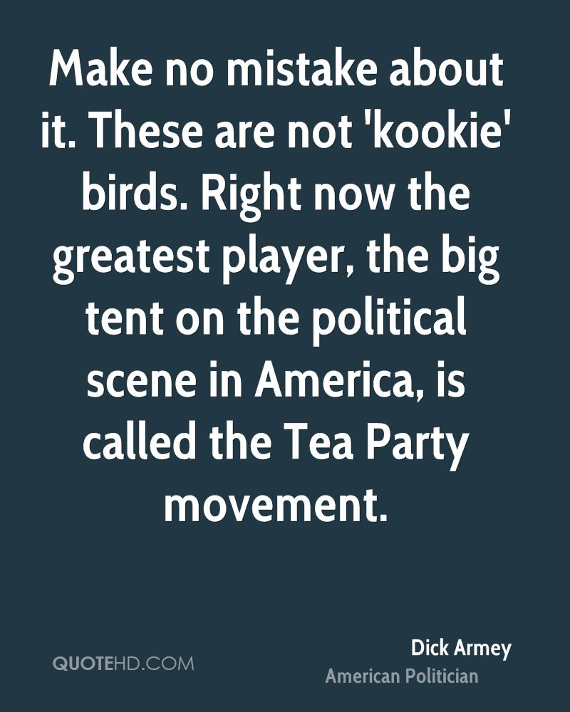 Make no mistake about it. These are not 'kookie' birds. Right now the greatest player, the big tent on the political scene in America, is called the Tea Party movement.