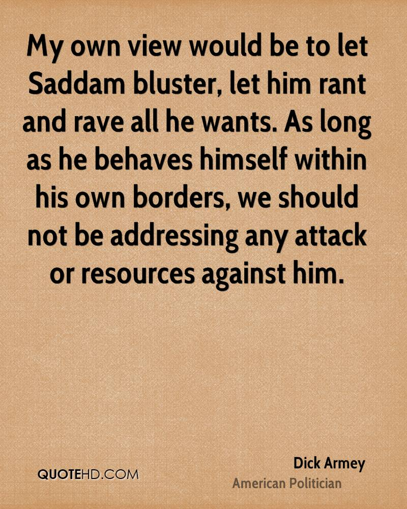My own view would be to let Saddam bluster, let him rant and rave all he wants. As long as he behaves himself within his own borders, we should not be addressing any attack or resources against him.