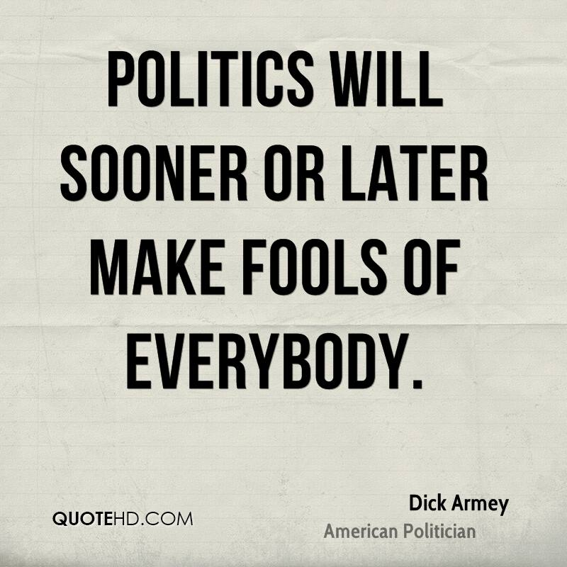 Politics will sooner or later make fools of everybody.