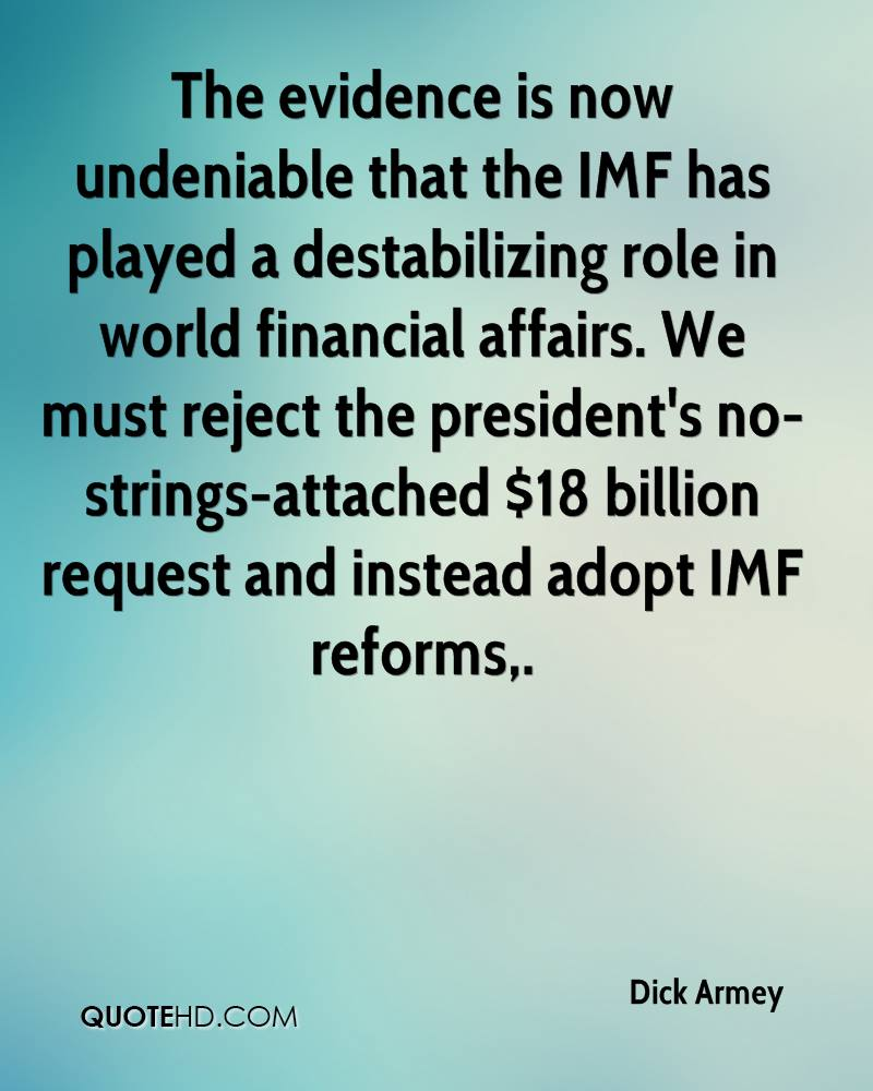 The evidence is now undeniable that the IMF has played a destabilizing role in world financial affairs. We must reject the president's no-strings-attached $18 billion request and instead adopt IMF reforms.