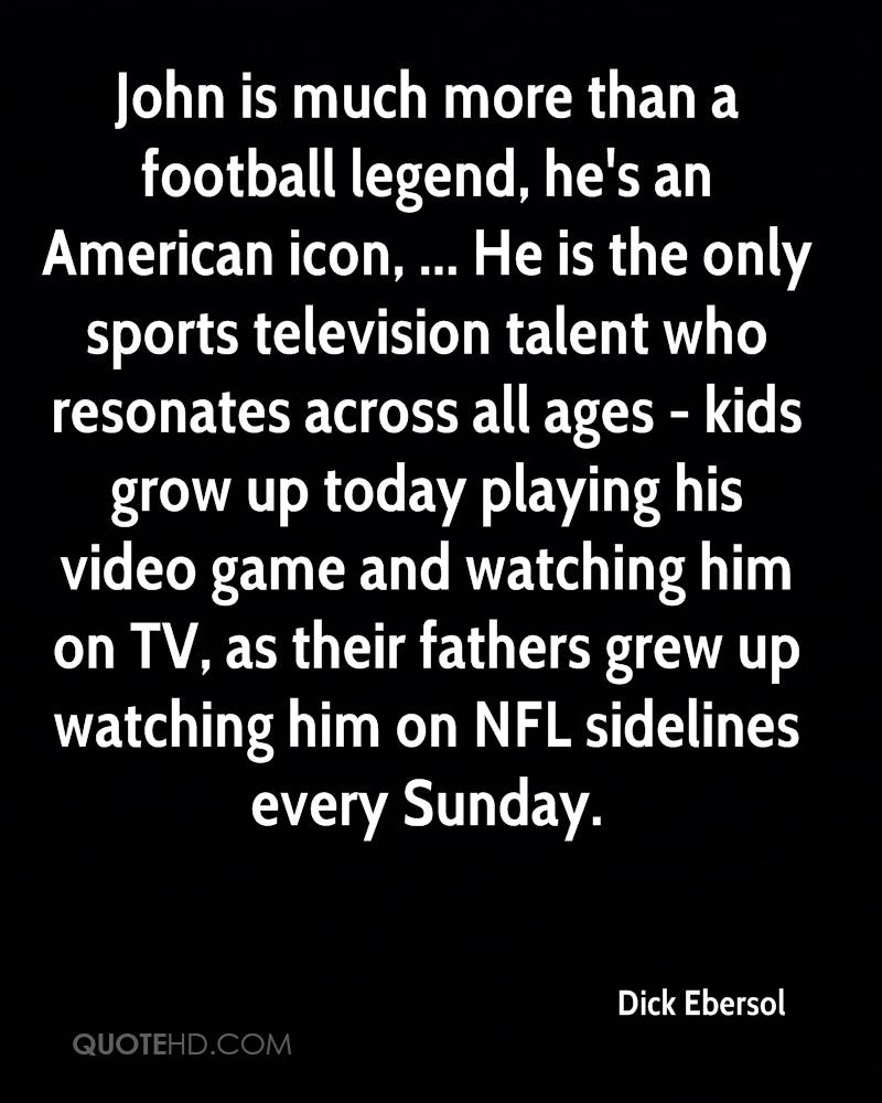 John is much more than a football legend, he's an American icon, ... He is the only sports television talent who resonates across all ages - kids grow up today playing his video game and watching him on TV, as their fathers grew up watching him on NFL sidelines every Sunday.