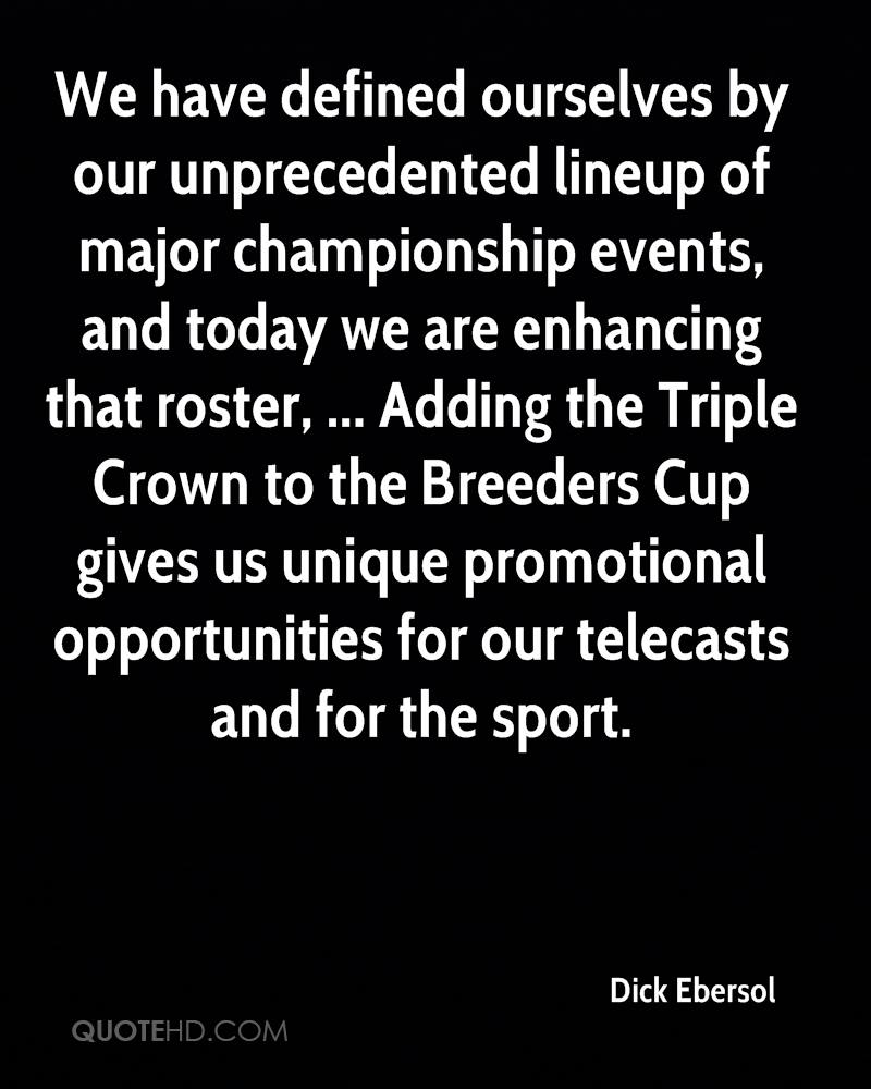 We have defined ourselves by our unprecedented lineup of major championship events, and today we are enhancing that roster, ... Adding the Triple Crown to the Breeders Cup gives us unique promotional opportunities for our telecasts and for the sport.