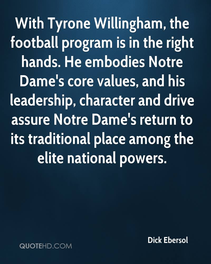 With Tyrone Willingham, the football program is in the right hands. He embodies Notre Dame's core values, and his leadership, character and drive assure Notre Dame's return to its traditional place among the elite national powers.