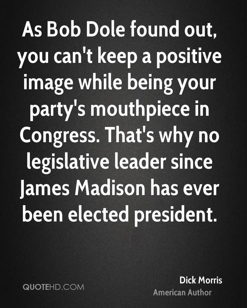 As Bob Dole found out, you can't keep a positive image while being your party's mouthpiece in Congress. That's why no legislative leader since James Madison has ever been elected president.