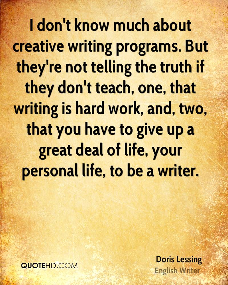 I don't know much about creative writing programs. But they're not telling the truth if they don't teach, one, that writing is hard work, and, two, that you have to give up a great deal of life, your personal life, to be a writer.