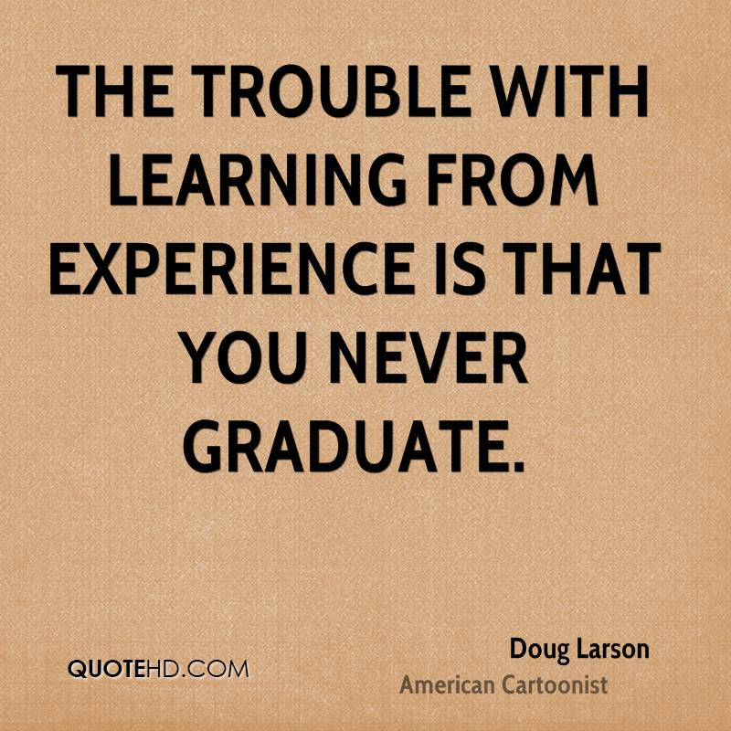 The trouble with learning from experience is that you never graduate.