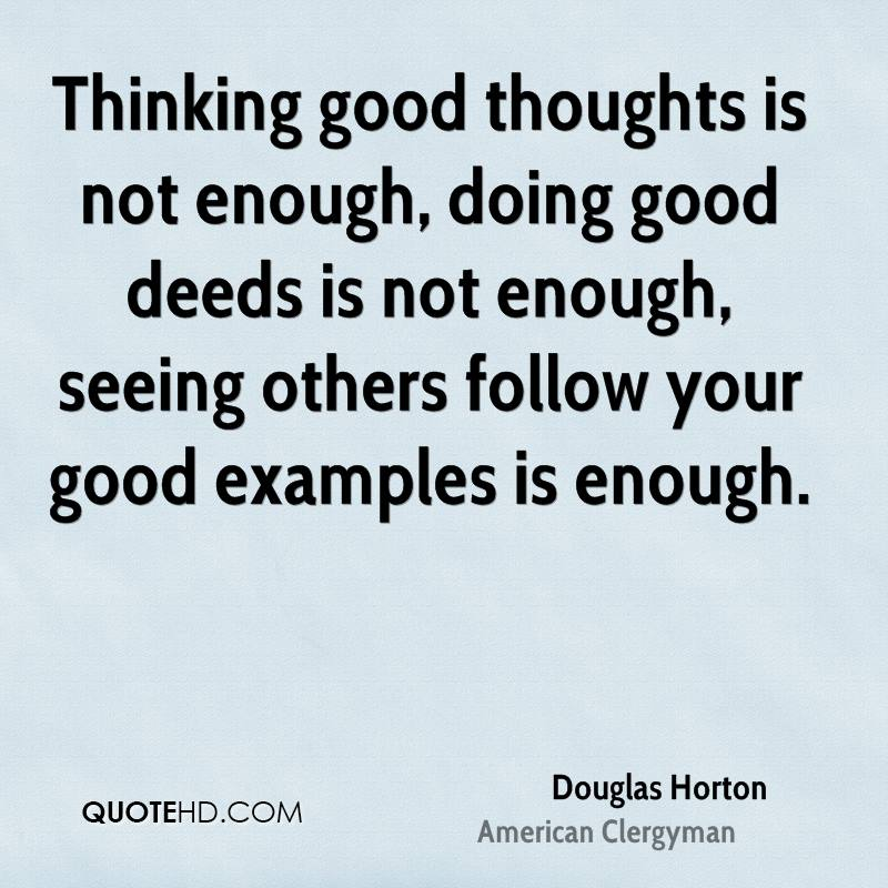 Thinking good thoughts is not enough, doing good deeds is not enough, seeing others follow your good examples is enough.