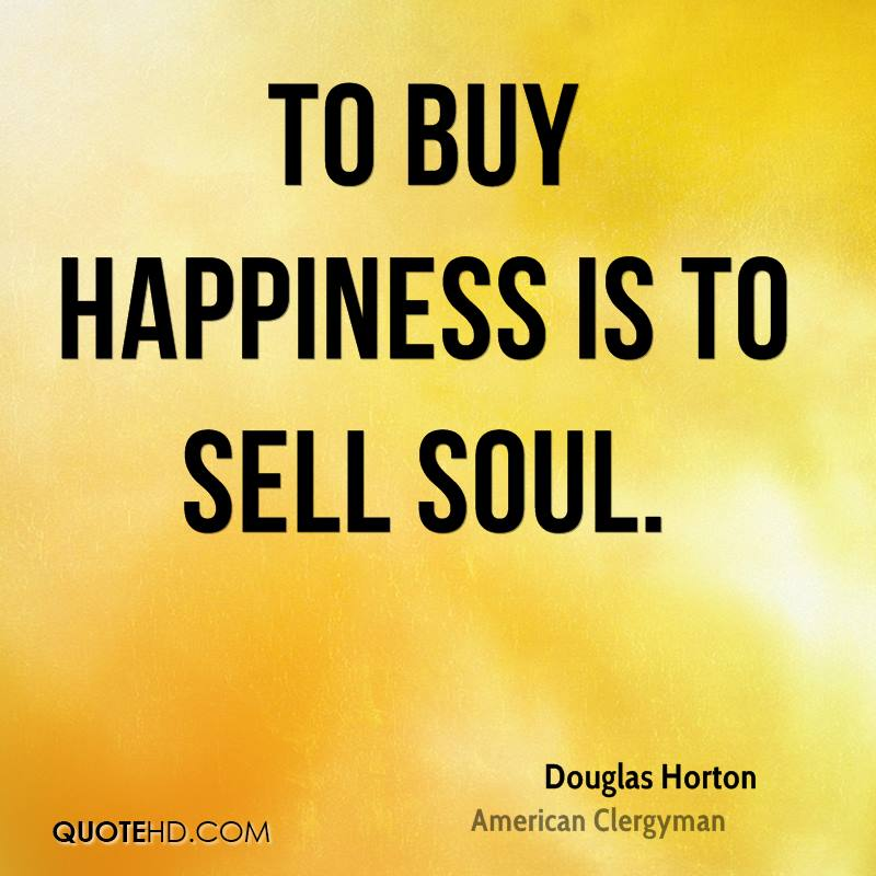 To buy happiness is to sell soul.