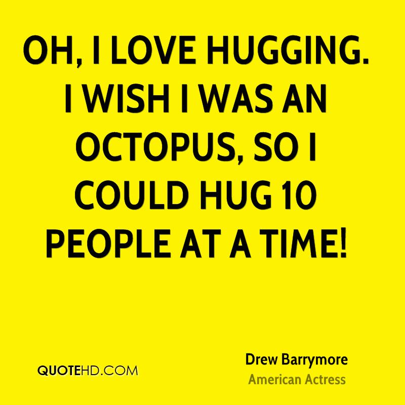 Oh, I love hugging. I wish I was an octopus, so I could hug 10 people at a time!