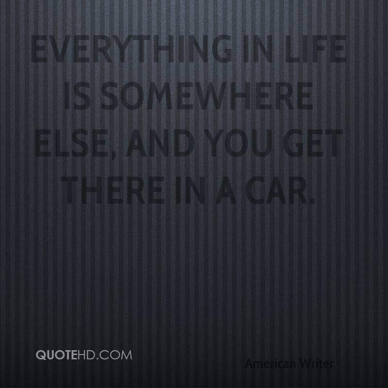 Everything in life is somewhere else, and you get there in a car.