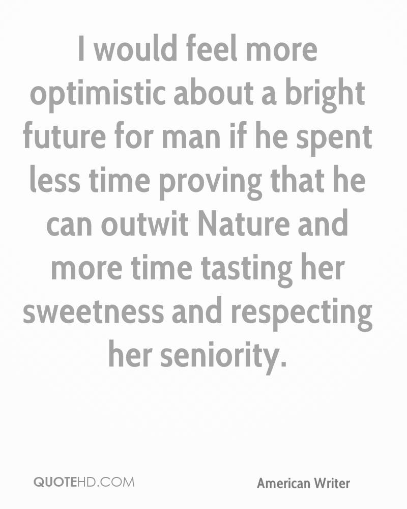 I would feel more optimistic about a bright future for man if he spent less time proving that he can outwit Nature and more time tasting her sweetness and respecting her seniority.