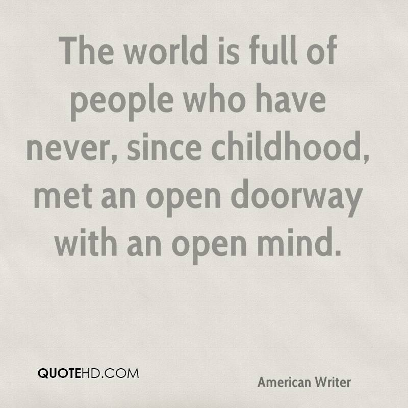 The world is full of people who have never, since childhood, met an open doorway with an open mind.