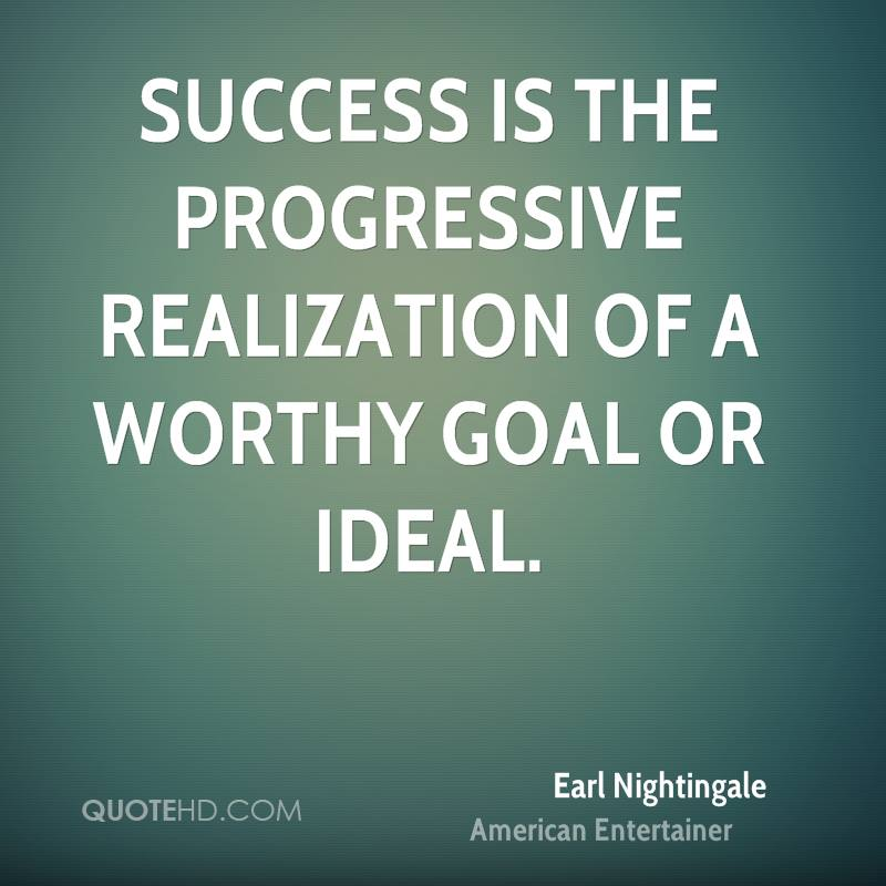 Success is the progressive realization of a worthy goal or ideal.