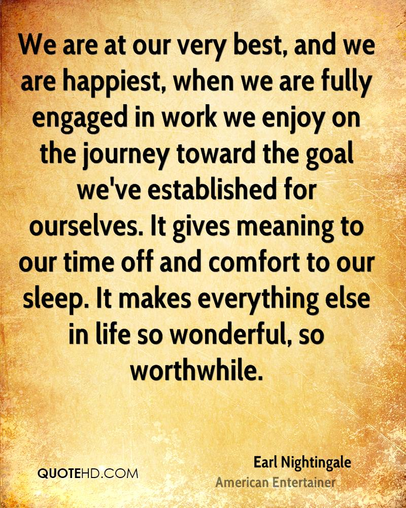 We are at our very best, and we are happiest, when we are fully engaged in work we enjoy on the journey toward the goal we've established for ourselves. It gives meaning to our time off and comfort to our sleep. It makes everything else in life so wonderful, so worthwhile.