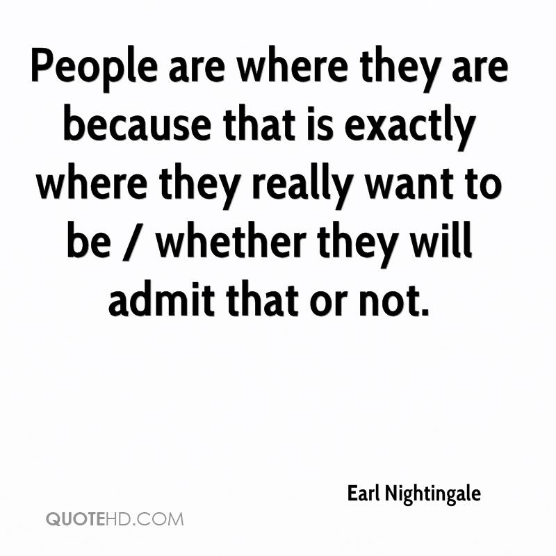 People are where they are because that is exactly where they really want to be / whether they will admit that or not.
