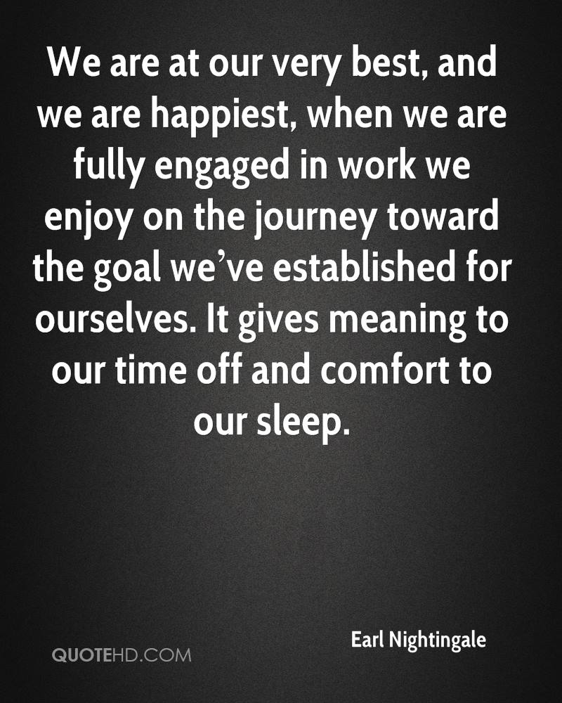 We are at our very best, and we are happiest, when we are fully engaged in work we enjoy on the journey toward the goal we've established for ourselves. It gives meaning to our time off and comfort to our sleep.