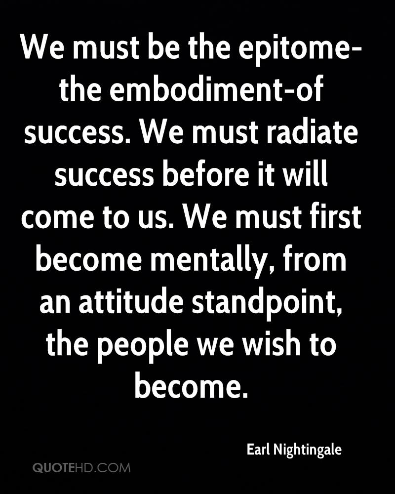 We must be the epitome-the embodiment-of success. We must radiate success before it will come to us. We must first become mentally, from an attitude standpoint, the people we wish to become.