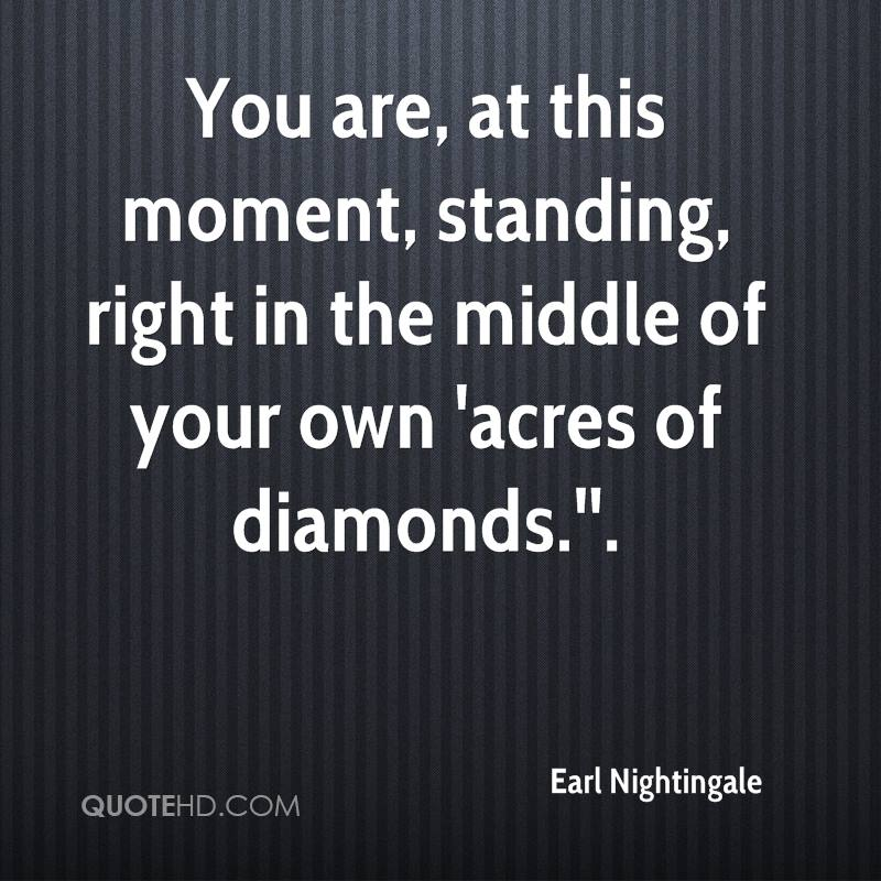 You are, at this moment, standing, right in the middle of your own 'acres of diamonds.''.