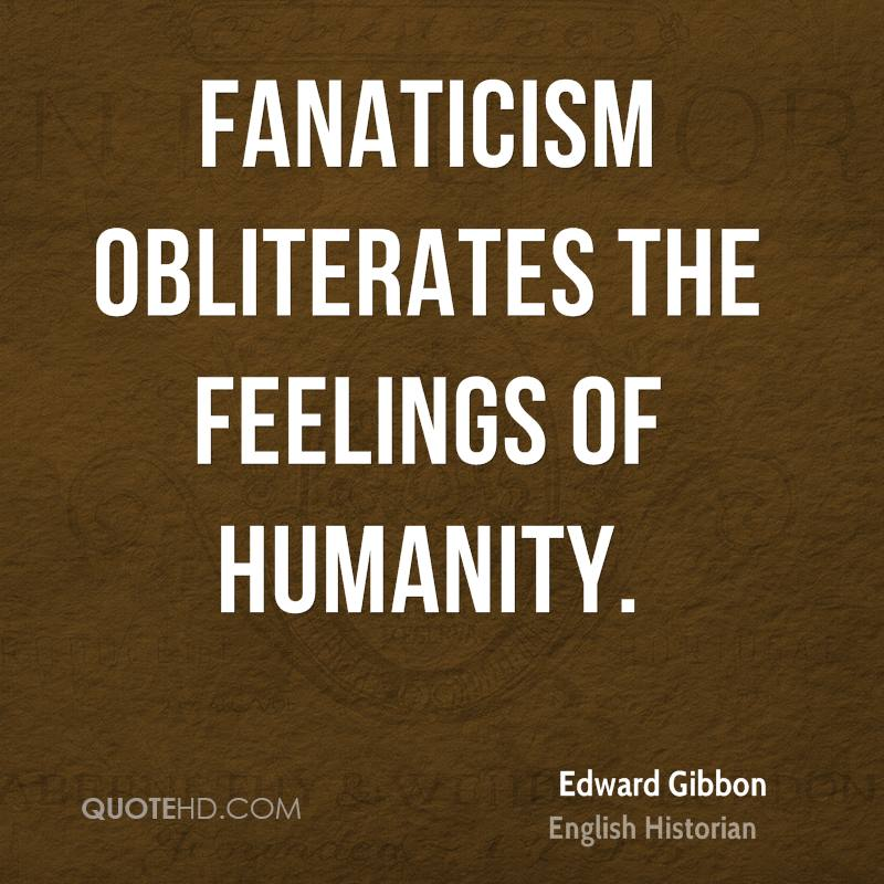 Fanaticism obliterates the feelings of humanity.