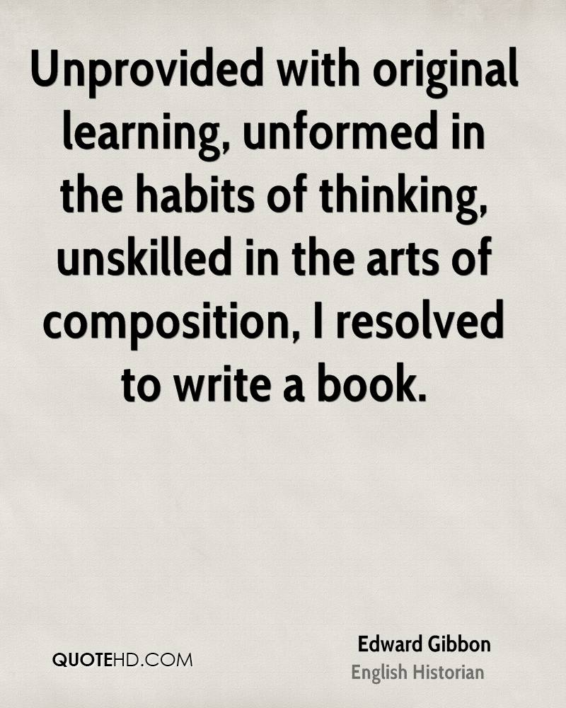 Unprovided with original learning, unformed in the habits of thinking, unskilled in the arts of composition, I resolved to write a book.