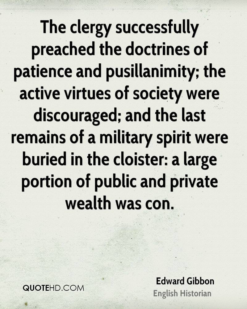 The clergy successfully preached the doctrines of patience and pusillanimity; the active virtues of society were discouraged; and the last remains of a military spirit were buried in the cloister: a large portion of public and private wealth was con.