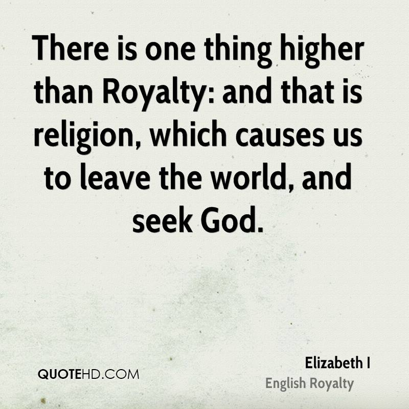 There is one thing higher than Royalty: and that is religion, which causes us to leave the world, and seek God.