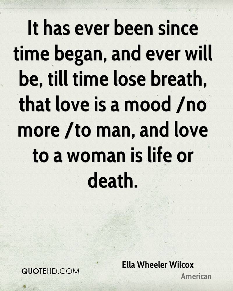 It has ever been since time began, and ever will be, till time lose breath, that love is a mood /no more /to man, and love to a woman is life or death.