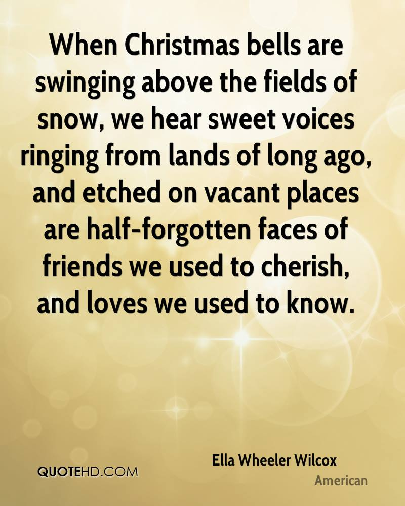 When Christmas bells are swinging above the fields of snow, we hear sweet voices ringing from lands of long ago, and etched on vacant places are half-forgotten faces of friends we used to cherish, and loves we used to know.
