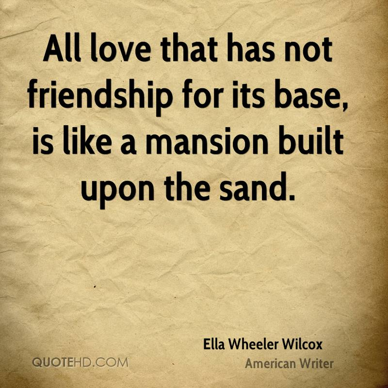 All Love That Has Not Friendship For Its Base, Is Like A Mansion Built Upon