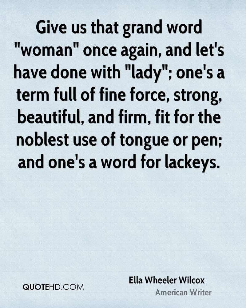 "Give us that grand word ""woman"" once again, and let's have done with ""lady""; one's a term full of fine force, strong, beautiful, and firm, fit for the noblest use of tongue or pen; and one's a word for lackeys."