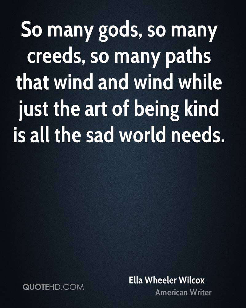 So many gods, so many creeds, so many paths that wind and wind while just the art of being kind is all the sad world needs.