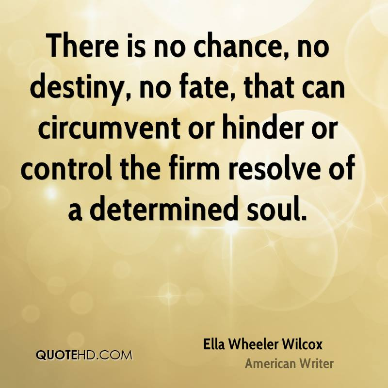 There is no chance, no destiny, no fate, that can circumvent or hinder or control the firm resolve of a determined soul.