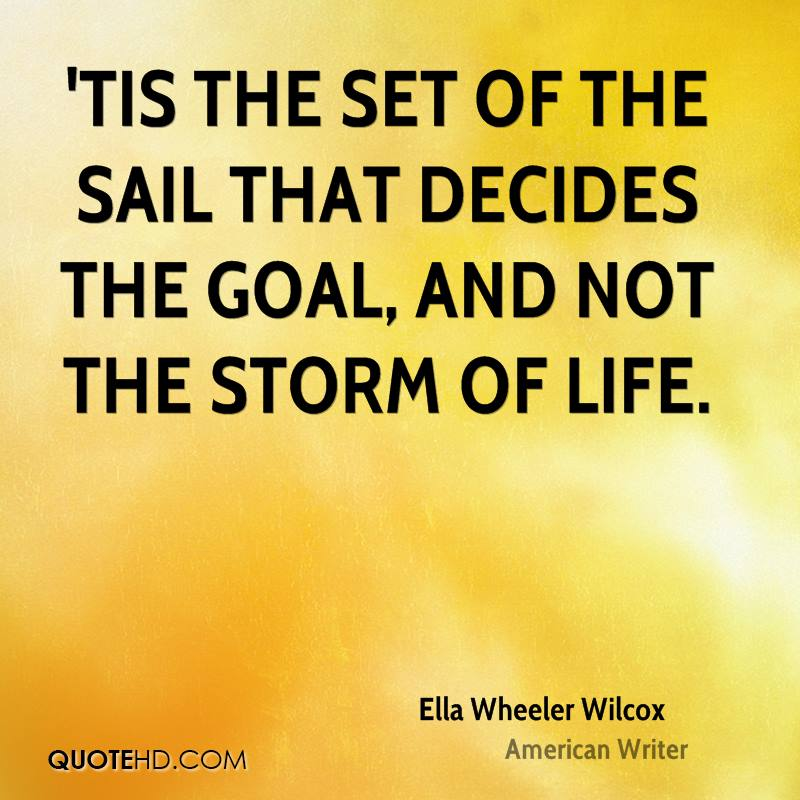 'Tis the set of the sail that decides the goal, and not the storm of life.