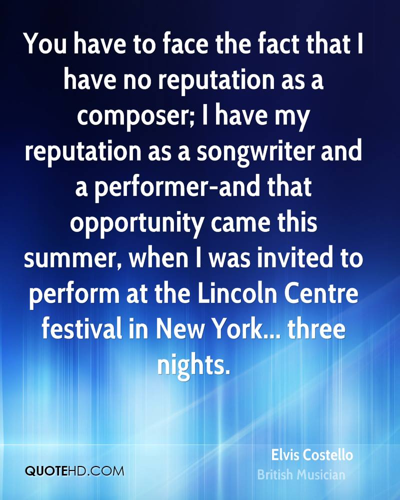 You have to face the fact that I have no reputation as a composer; I have my reputation as a songwriter and a performer-and that opportunity came this summer, when I was invited to perform at the Lincoln Centre festival in New York... three nights.