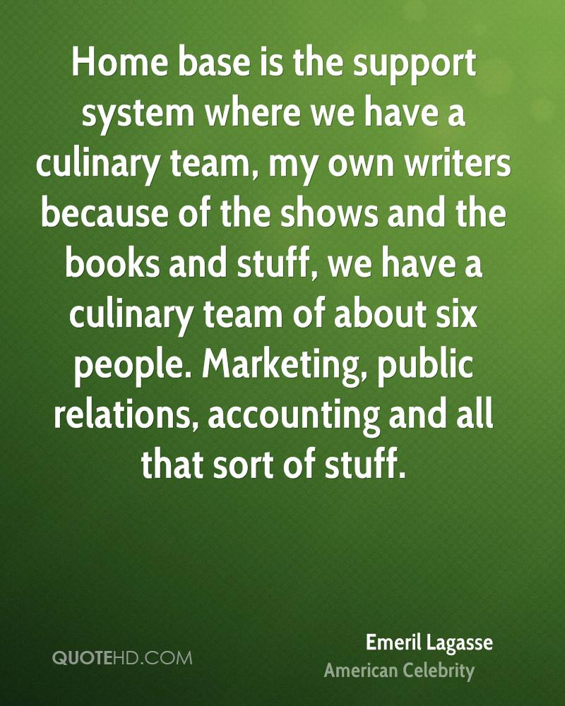 Home base is the support system where we have a culinary team, my own writers because of the shows and the books and stuff, we have a culinary team of about six people. Marketing, public relations, accounting and all that sort of stuff.